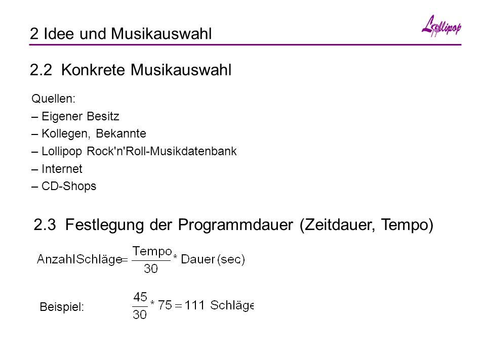 2 Idee und Musikauswahl 2.2 Konkrete Musikauswahl Quellen: – Eigener Besitz – Kollegen, Bekannte – Lollipop Rock n Roll-Musikdatenbank – Internet – CD-Shops 2.3 Festlegung der Programmdauer (Zeitdauer, Tempo) Beispiel: