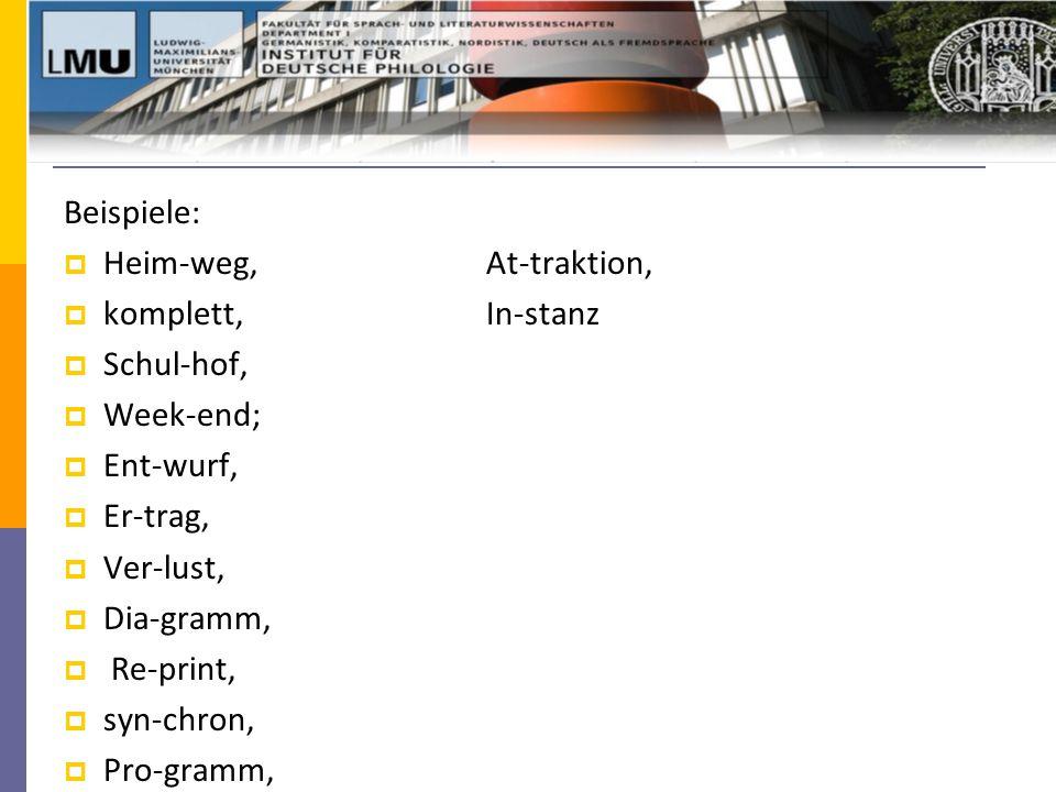 Beispiele:  Heim-weg, At-traktion,  komplett, In-stanz  Schul-hof,  Week-end;  Ent-wurf,  Er-trag,  Ver-lust,  Dia-gramm,  Re-print,  syn-chron,  Pro-gramm,