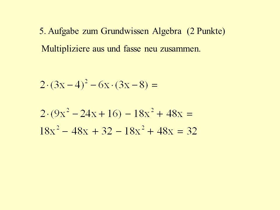 5. Aufgabe zum Grundwissen Algebra (2 Punkte) Multipliziere aus und fasse neu zusammen.