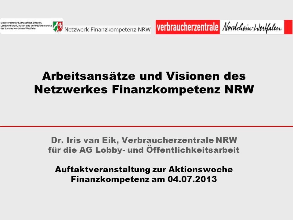 Arbeitsansätze und Visionen des Netzwerkes Finanzkompetenz NRW Dr. Iris van Eik, Verbraucherzentrale NRW für die AG Lobby- und Öffentlichkeitsarbeit A