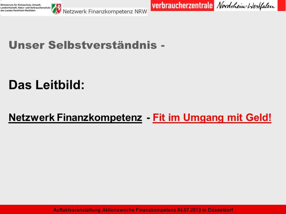 6 Auftaktveranstaltung Aktionswoche Finanzkompetenz 04.07.2013 in Düsseldorf Unser Selbstverständnis - Das Leitbild: Netzwerk Finanzkompetenz - Fit im
