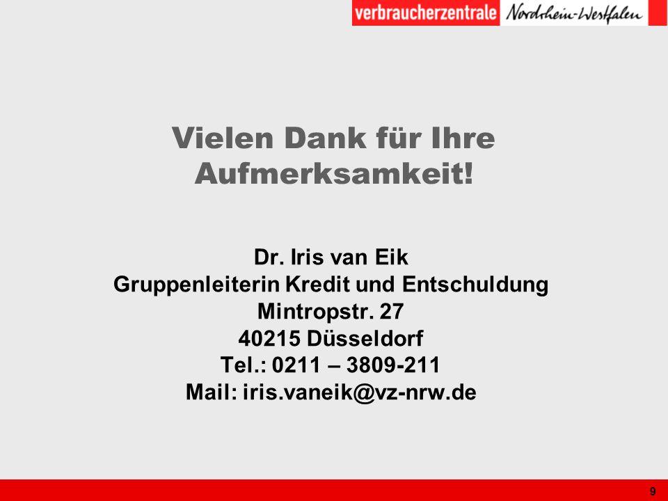 9 Vielen Dank für Ihre Aufmerksamkeit! Dr. Iris van Eik Gruppenleiterin Kredit und Entschuldung Mintropstr. 27 40215 Düsseldorf Tel.: 0211 – 3809-211