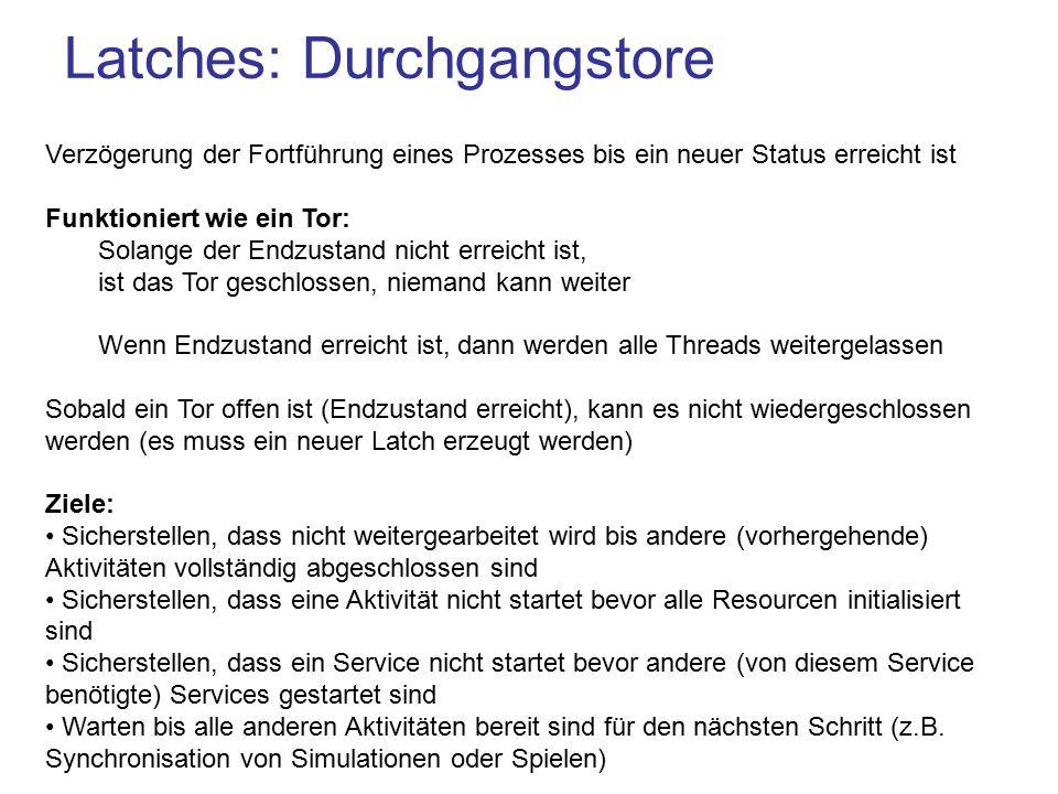 Latches: Durchgangstore Verzögerung der Fortführung eines Prozesses bis ein neuer Status erreicht ist Funktioniert wie ein Tor: Solange der Endzustand nicht erreicht ist, ist das Tor geschlossen, niemand kann weiter Wenn Endzustand erreicht ist, dann werden alle Threads weitergelassen Sobald ein Tor offen ist (Endzustand erreicht), kann es nicht wiedergeschlossen werden (es muss ein neuer Latch erzeugt werden) Ziele: Sicherstellen, dass nicht weitergearbeitet wird bis andere (vorhergehende) Aktivitäten vollständig abgeschlossen sind Sicherstellen, dass eine Aktivität nicht startet bevor alle Resourcen initialisiert sind Sicherstellen, dass ein Service nicht startet bevor andere (von diesem Service benötigte) Services gestartet sind Warten bis alle anderen Aktivitäten bereit sind für den nächsten Schritt (z.B.
