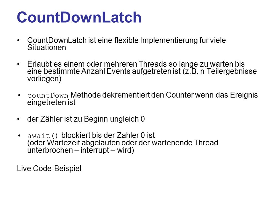 CountDownLatch CountDownLatch ist eine flexible Implementierung für viele Situationen Erlaubt es einem oder mehreren Threads so lange zu warten bis eine bestimmte Anzahl Events aufgetreten ist (z.B.
