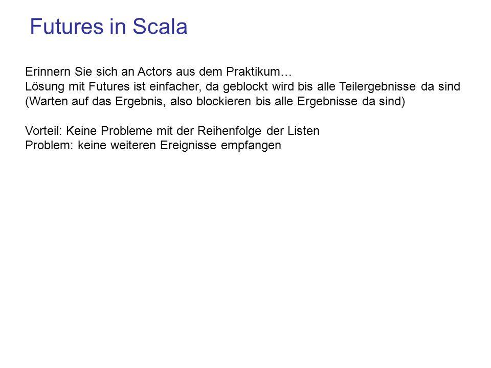 Futures in Scala Erinnern Sie sich an Actors aus dem Praktikum… Lösung mit Futures ist einfacher, da geblockt wird bis alle Teilergebnisse da sind (Warten auf das Ergebnis, also blockieren bis alle Ergebnisse da sind) Vorteil: Keine Probleme mit der Reihenfolge der Listen Problem: keine weiteren Ereignisse empfangen