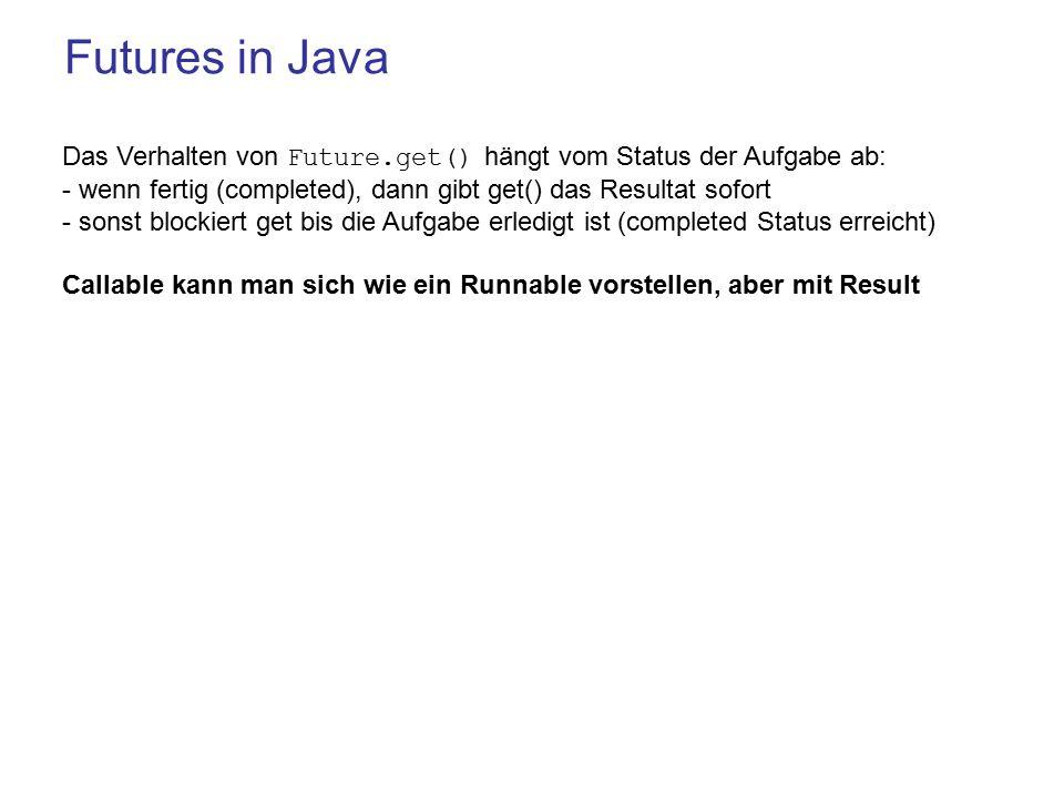 Futures in Java Das Verhalten von Future.get() hängt vom Status der Aufgabe ab: - wenn fertig (completed), dann gibt get() das Resultat sofort - sonst blockiert get bis die Aufgabe erledigt ist (completed Status erreicht) Callable kann man sich wie ein Runnable vorstellen, aber mit Result