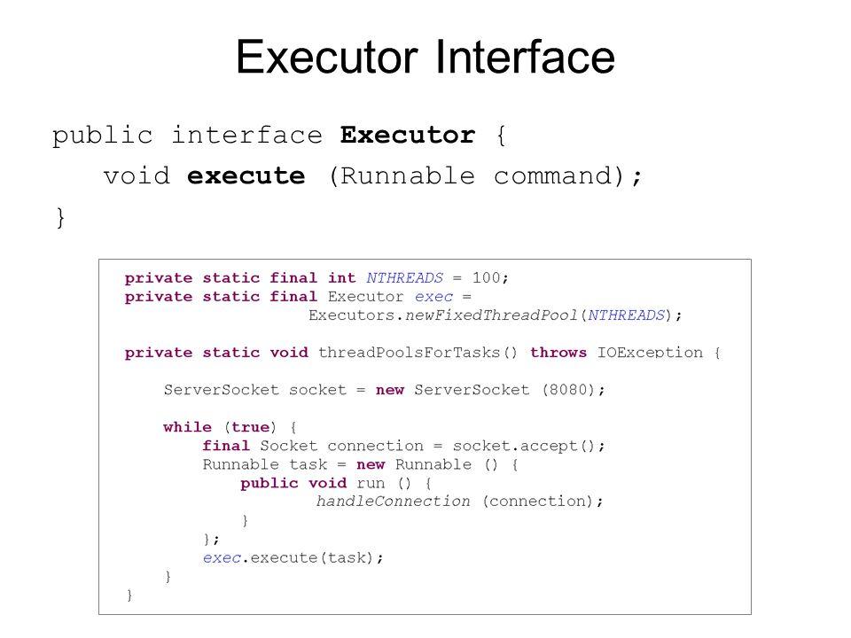 Executor Interface public interface Executor { void execute (Runnable command); }