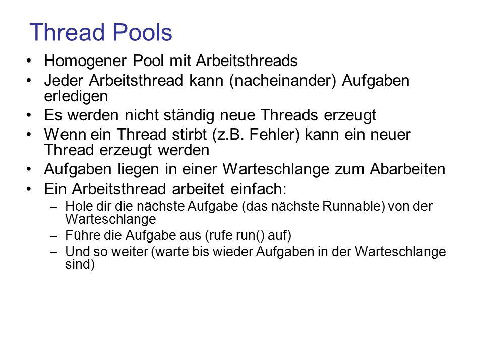 Thread Pools Homogener Pool mit Arbeitsthreads Jeder Arbeitsthread kann (nacheinander) Aufgaben erledigen Es werden nicht ständig neue Threads erzeugt Wenn ein Thread stirbt (z.B.