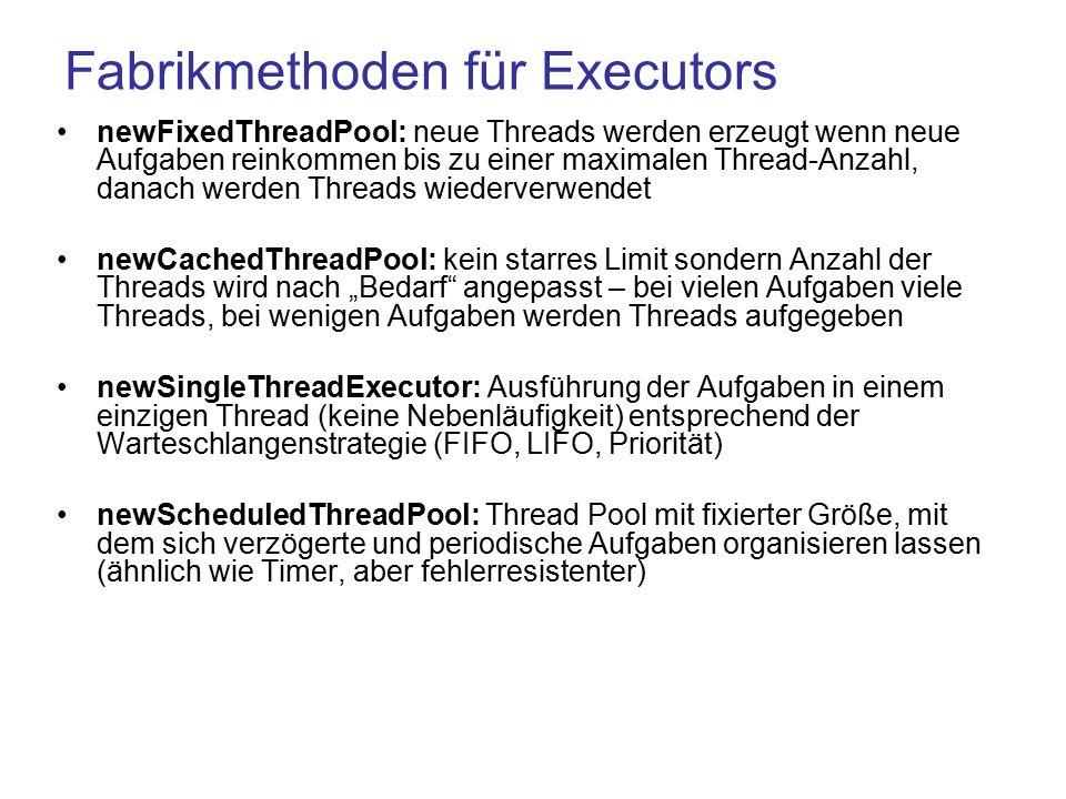 """Fabrikmethoden für Executors newFixedThreadPool: neue Threads werden erzeugt wenn neue Aufgaben reinkommen bis zu einer maximalen Thread-Anzahl, danach werden Threads wiederverwendet newCachedThreadPool: kein starres Limit sondern Anzahl der Threads wird nach """"Bedarf angepasst – bei vielen Aufgaben viele Threads, bei wenigen Aufgaben werden Threads aufgegeben newSingleThreadExecutor: Ausführung der Aufgaben in einem einzigen Thread (keine Nebenläufigkeit) entsprechend der Warteschlangenstrategie (FIFO, LIFO, Priorität) newScheduledThreadPool: Thread Pool mit fixierter Größe, mit dem sich verzögerte und periodische Aufgaben organisieren lassen (ähnlich wie Timer, aber fehlerresistenter)"""