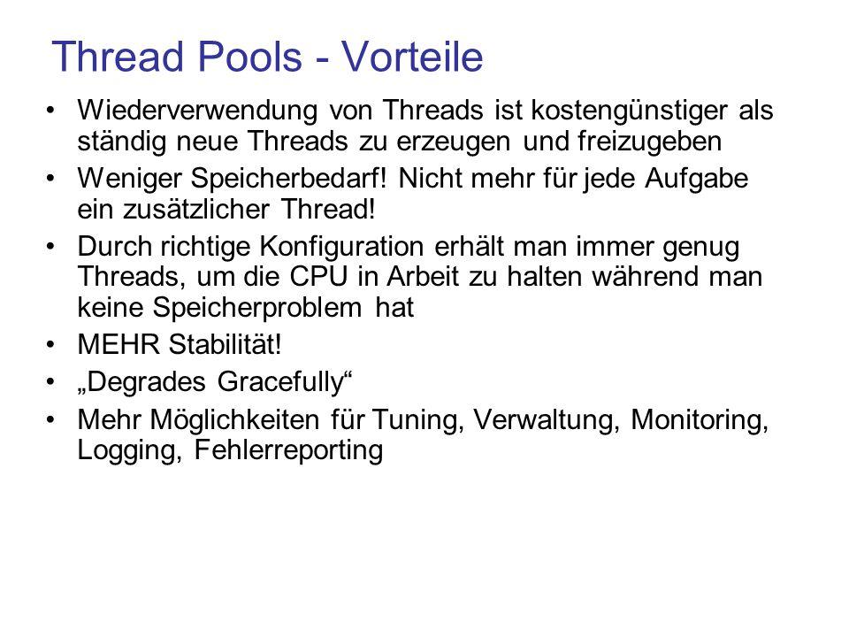 Thread Pools - Vorteile Wiederverwendung von Threads ist kostengünstiger als ständig neue Threads zu erzeugen und freizugeben Weniger Speicherbedarf.
