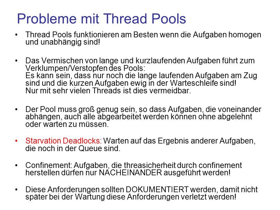 Probleme mit Thread Pools Thread Pools funktionieren am Besten wenn die Aufgaben homogen und unabhängig sind.