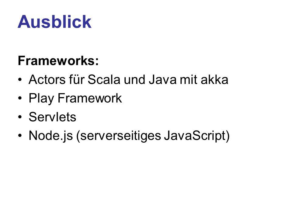Ausblick Frameworks: Actors für Scala und Java mit akka Play Framework Servlets Node.js (serverseitiges JavaScript)