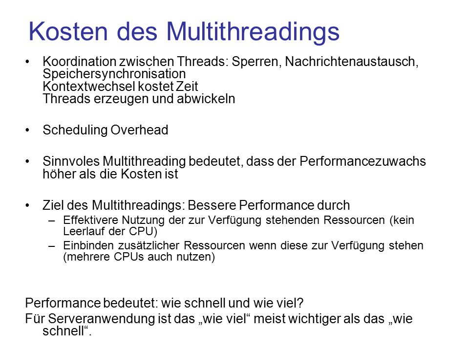 Kosten des Multithreadings Koordination zwischen Threads: Sperren, Nachrichtenaustausch, Speichersynchronisation Kontextwechsel kostet Zeit Threads erzeugen und abwickeln Scheduling Overhead Sinnvoles Multithreading bedeutet, dass der Performancezuwachs höher als die Kosten ist Ziel des Multithreadings: Bessere Performance durch –Effektivere Nutzung der zur Verfügung stehenden Ressourcen (kein Leerlauf der CPU) –Einbinden zusätzlicher Ressourcen wenn diese zur Verfügung stehen (mehrere CPUs auch nutzen) Performance bedeutet: wie schnell und wie viel.