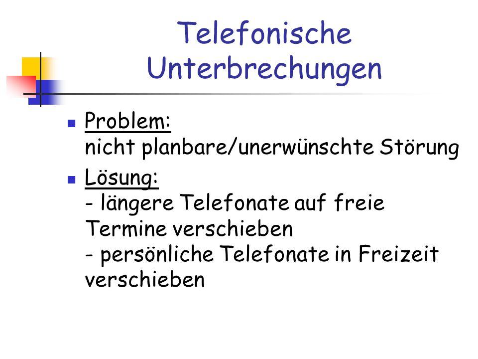 Telefonische Unterbrechungen Problem: nicht planbare/unerwünschte Störung Lösung: - längere Telefonate auf freie Termine verschieben - persönliche Telefonate in Freizeit verschieben