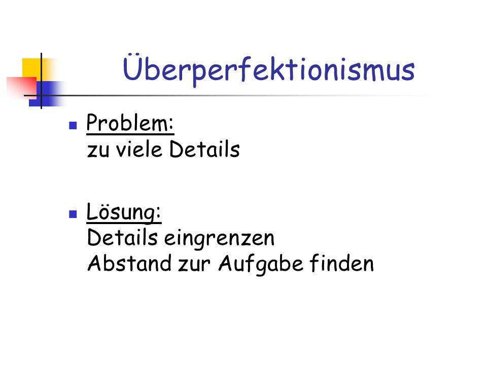 Überperfektionismus Problem: zu viele Details Lösung: Details eingrenzen Abstand zur Aufgabe finden