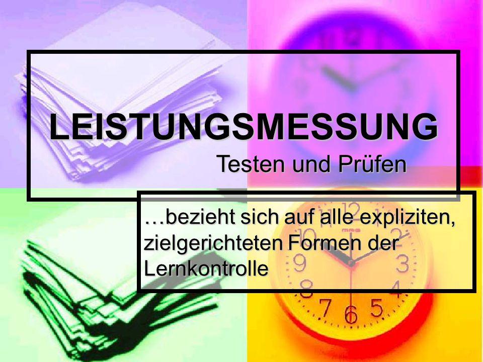LEISTUNGSMESSUNG …bezieht sich auf alle expliziten, zielgerichteten Formen der Lernkontrolle Testen und Prüfen
