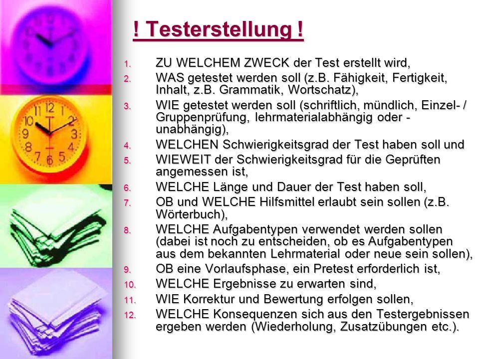 ! Testerstellung ! 1. ZU WELCHEM ZWECK der Test erstellt wird, 2. WAS getestet werden soll (z.B. Fähigkeit, Fertigkeit, Inhalt, z.B. Grammatik, Wortsc