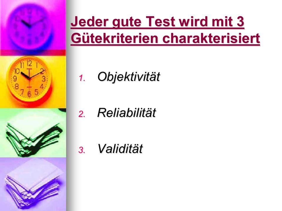 Jeder gute Test wird mit 3 Gütekriterien charakterisiert 1. Objektivität 2. Reliabilität 3. Validität