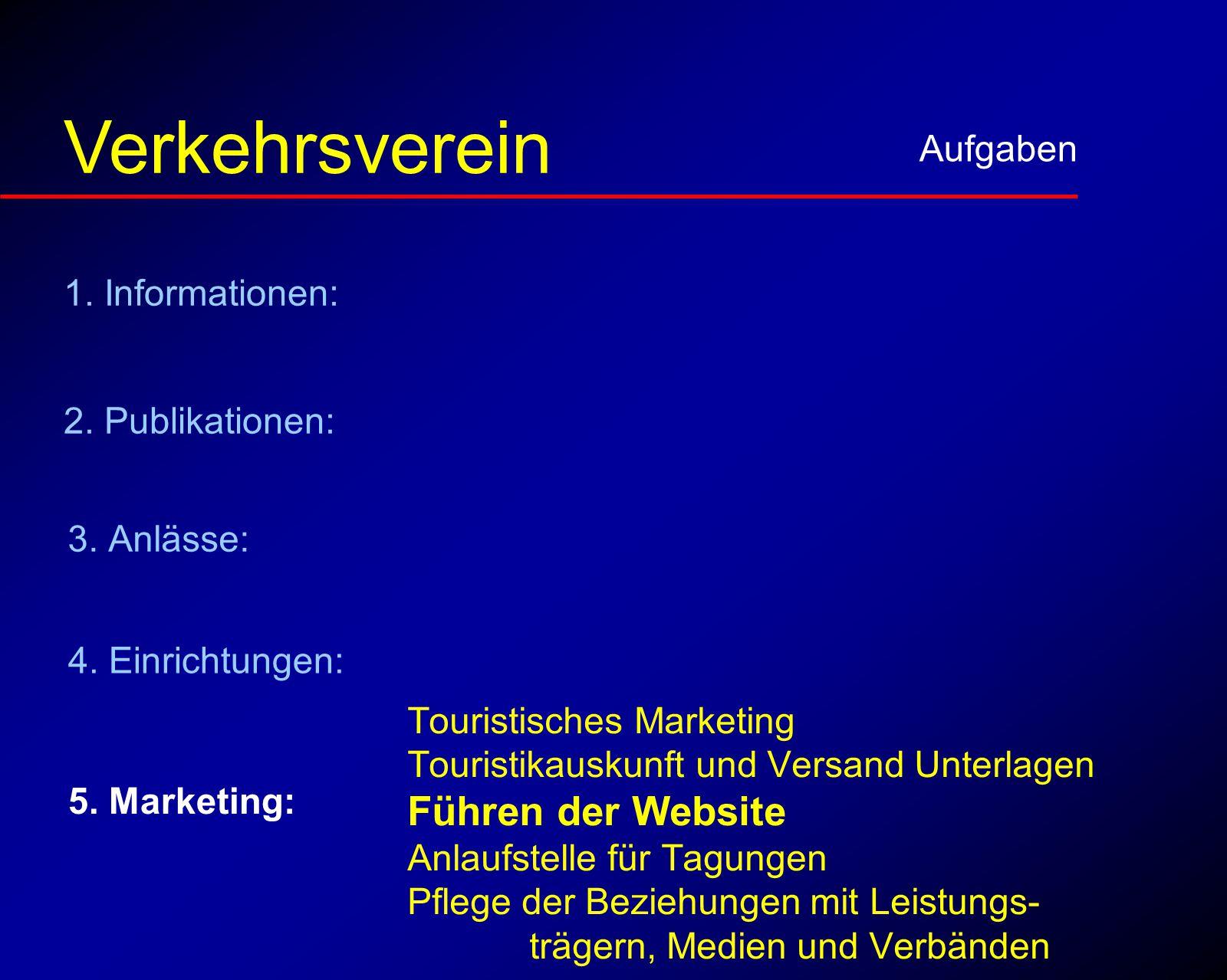 Marketing Aufgaben Verkehrsverein Touristisches Marketing Touristikauskunft und Versand Unterlagen Führen der Website Anlaufstelle für Tagungen Pflege der Beziehungen mit Leistungs- trägern, Medien und Verbänden 5.