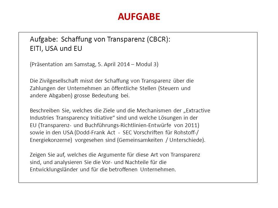 AUFGABE Aufgabe: Schaffung von Transparenz (CBCR): EITI, USA und EU (Präsentation am Samstag, 5. April 2014 – Modul 3) Die Zivilgesellschaft misst der