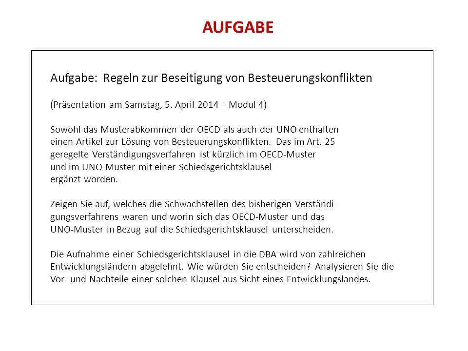 AUFGABE Aufgabe: Regeln zur Beseitigung von Besteuerungskonflikten (Präsentation am Samstag, 5. April 2014 – Modul 4) Sowohl das Musterabkommen der OE
