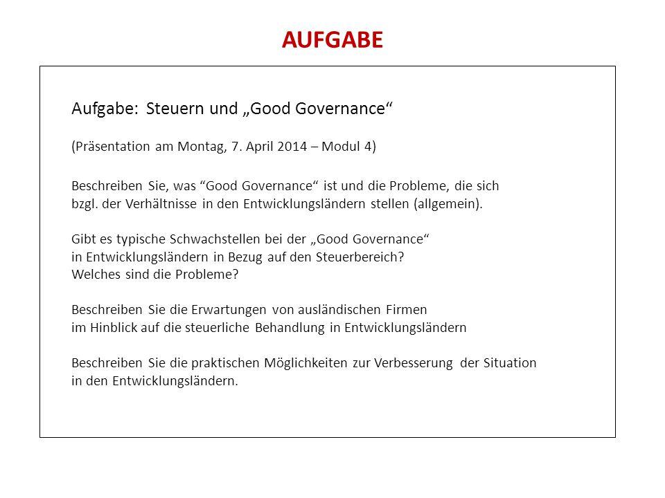 """AUFGABE Aufgabe: Steuern und """"Good Governance"""" (Präsentation am Montag, 7. April 2014 – Modul 4) Beschreiben Sie, was """"Good Governance"""" ist und die Pr"""
