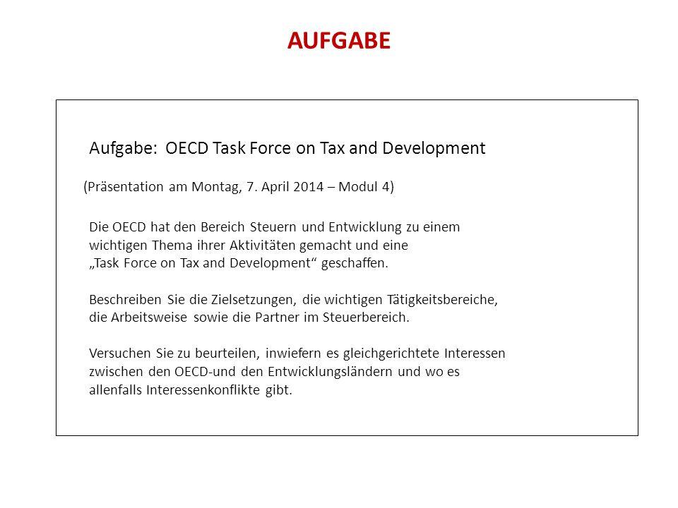 AUFGABE Aufgabe: OECD Task Force on Tax and Development (Präsentation am Montag, 7. April 2014 – Modul 4) Die OECD hat den Bereich Steuern und Entwick