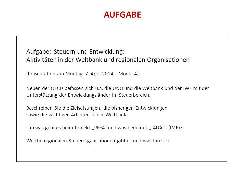 AUFGABE Aufgabe: Steuern und Entwicklung: Aktivitäten in der Weltbank und regionalen Organisationen (Präsentation am Montag, 7. April 2014 – Modul 4)