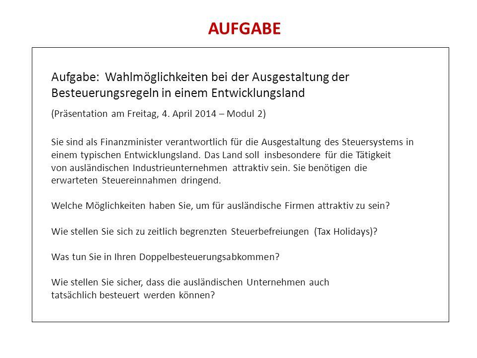 AUFGABE Aufgabe: Wahlmöglichkeiten bei der Ausgestaltung der Besteuerungsregeln in einem Entwicklungsland (Präsentation am Freitag, 4. April 2014 – Mo