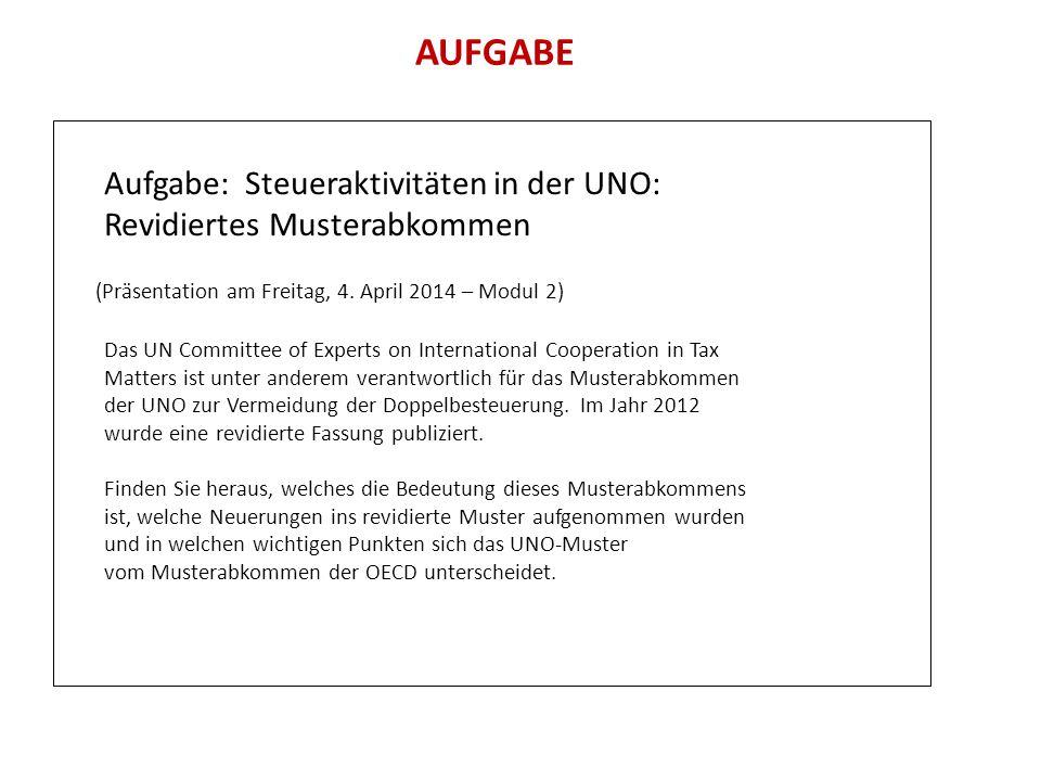 AUFGABE Aufgabe: Steueraktivitäten in der UNO: Revidiertes Musterabkommen (Präsentation am Freitag, 4. April 2014 – Modul 2) Das UN Committee of Exper