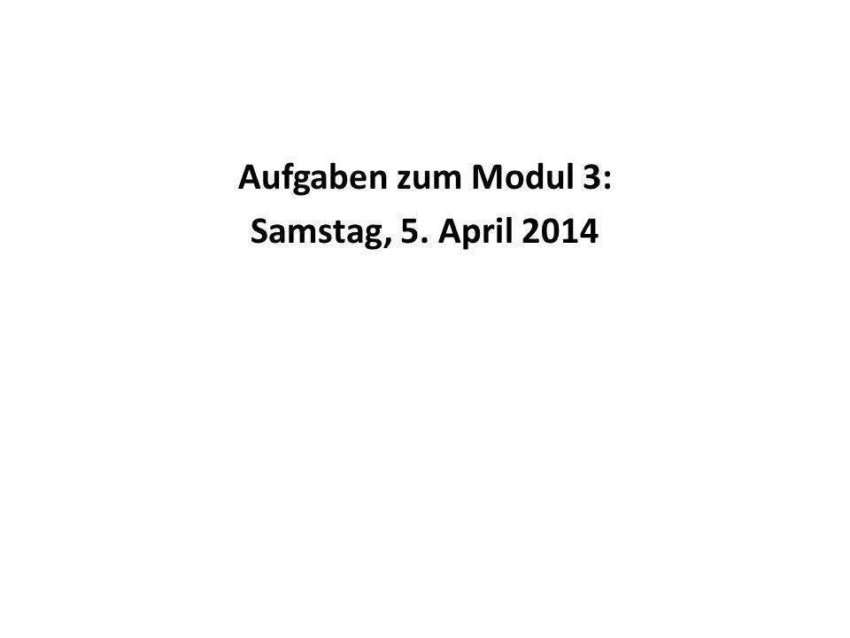 Aufgaben zum Modul 3: Samstag, 5. April 2014