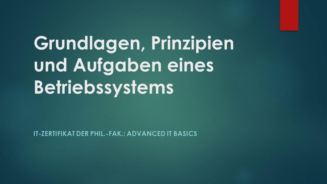 Grundlagen, Prinzipien und Aufgaben eines Betriebssystems IT-ZERTIFIKAT DER PHIL.-FAK.: ADVANCED IT BASICS