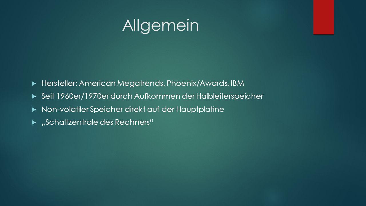 """Allgemein  Hersteller: American Megatrends, Phoenix/Awards, IBM  Seit 1960er/1970er durch Aufkommen der Halbleiterspeicher  Non-volatiler Speicher direkt auf der Hauptplatine  """"Schaltzentrale des Rechners"""