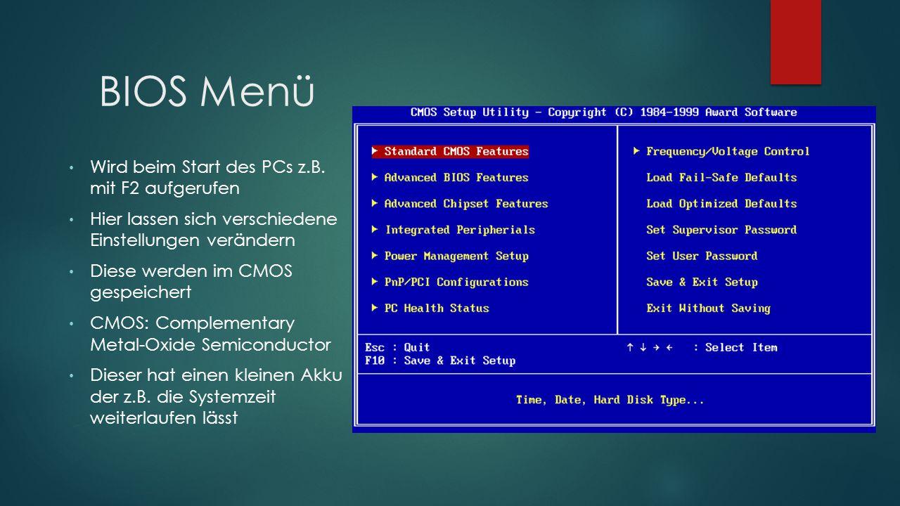 BIOS Menü Wird beim Start des PCs z.B. mit F2 aufgerufen Hier lassen sich verschiedene Einstellungen verändern Diese werden im CMOS gespeichert CMOS: