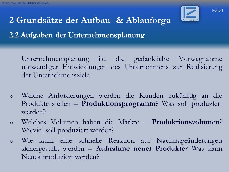 Folie 1 © Skript IHK Augsburg in Überarbeitung Christian Zerle Unternehmensplanung ist die gedankliche Vorwegnahme notwendiger Entwicklungen des Unter