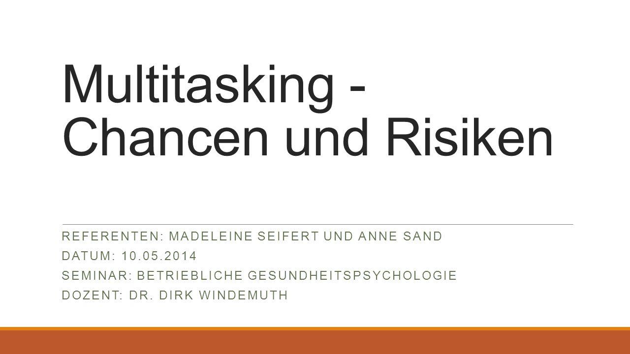 Multitasking - Chancen und Risiken REFERENTEN: MADELEINE SEIFERT UND ANNE SAND DATUM: 10.05.2014 SEMINAR: BETRIEBLICHE GESUNDHEITSPSYCHOLOGIE DOZENT: