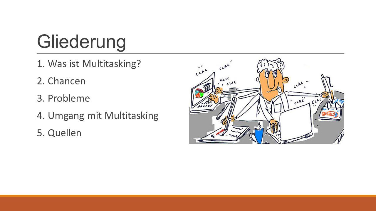 Gliederung 1. Was ist Multitasking? 2. Chancen 3. Probleme 4. Umgang mit Multitasking 5. Quellen