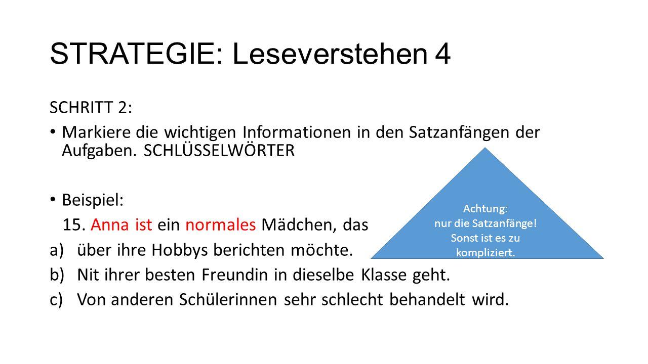 STRATEGIE: Leseverstehen 4 SCHRITT 2: Markiere die wichtigen Informationen in den Satzanfängen der Aufgaben. SCHLÜSSELWÖRTER Beispiel: 15. Anna ist ei