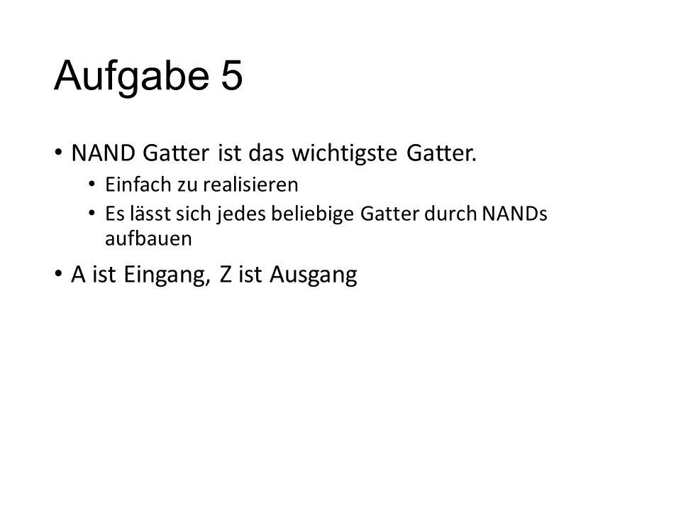 Aufgabe 5 NAND Gatter ist das wichtigste Gatter. Einfach zu realisieren Es lässt sich jedes beliebige Gatter durch NANDs aufbauen A ist Eingang, Z ist