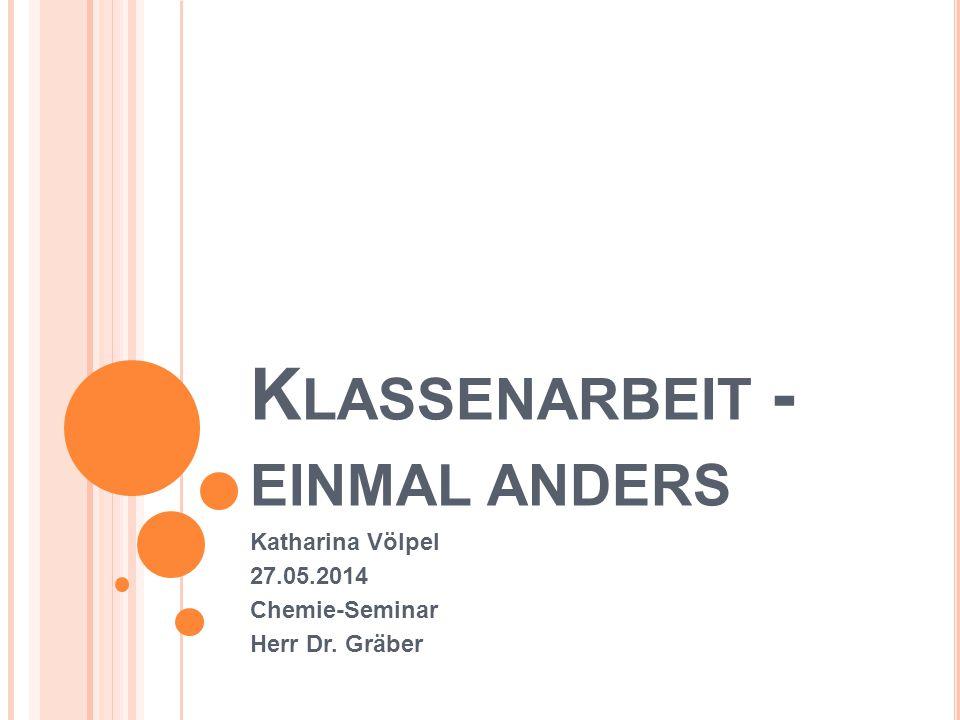 K LASSENARBEIT - EINMAL ANDERS Katharina Völpel 27.05.2014 Chemie-Seminar Herr Dr. Gräber
