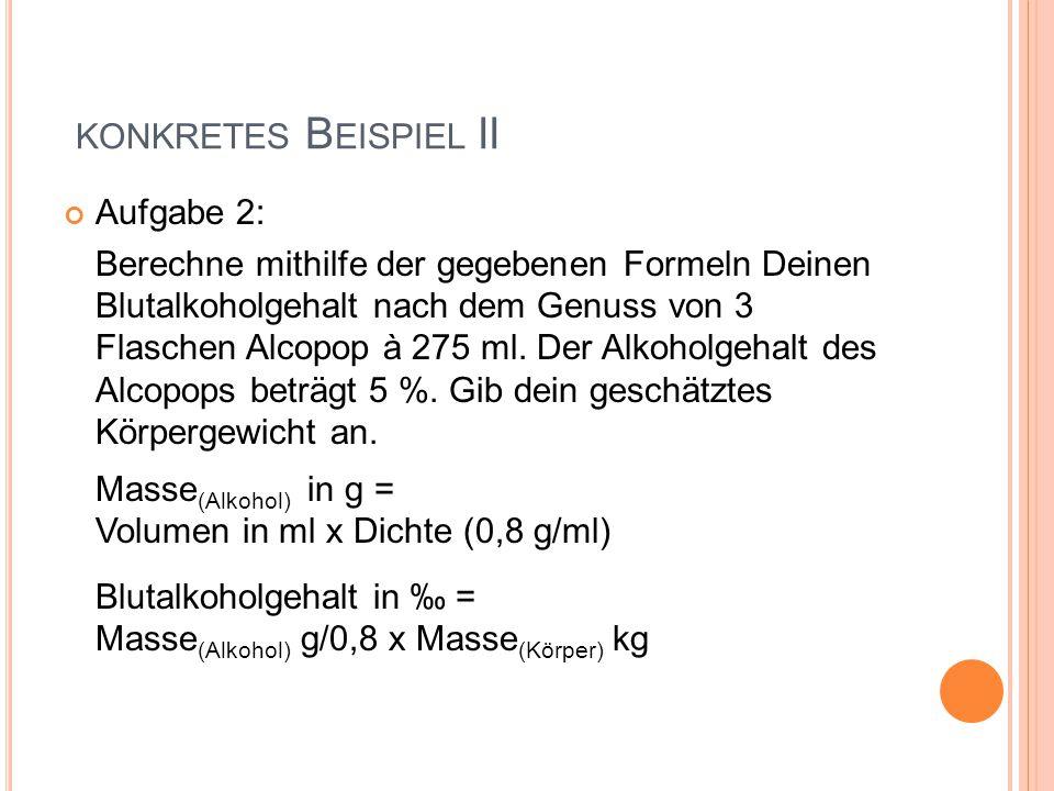KONKRETES B EISPIEL II Aufgabe 2: Berechne mithilfe der gegebenen Formeln Deinen Blutalkoholgehalt nach dem Genuss von 3 Flaschen Alcopop à 275 ml. De