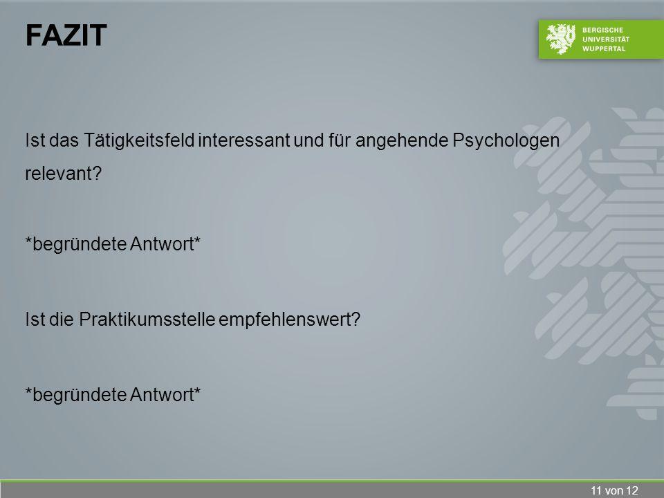 11 von 12 FAZIT Ist das Tätigkeitsfeld interessant und für angehende Psychologen relevant? *begründete Antwort* Ist die Praktikumsstelle empfehlenswer