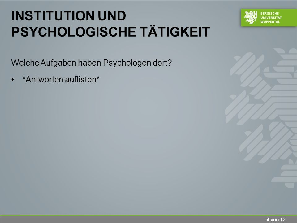 4 von 12 INSTITUTION UND PSYCHOLOGISCHE TÄTIGKEIT Welche Aufgaben haben Psychologen dort? *Antworten auflisten*