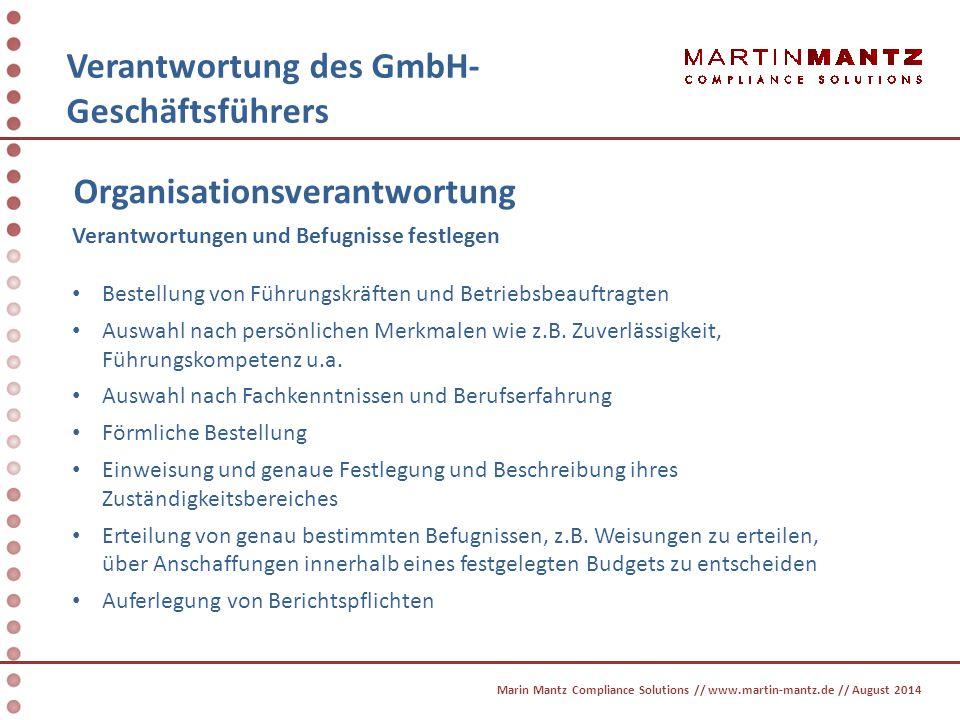 Haftung des GmbH- Geschäftsführers Marin Mantz Compliance Solutions // www.martin-mantz.de // August 2014 Haftung im Straf- und Ordnungswidrigkeitenrecht Schadensersatzansprüche Geldstrafe Freiheitsstrafe mit und ohne Bewährung Bußgeld Die Folgen können beruflich zum Verlust des Arbeitsplatzes und der Anstellungschancen und persönlich bis zum wirtschaftlichen Ruin führen !!
