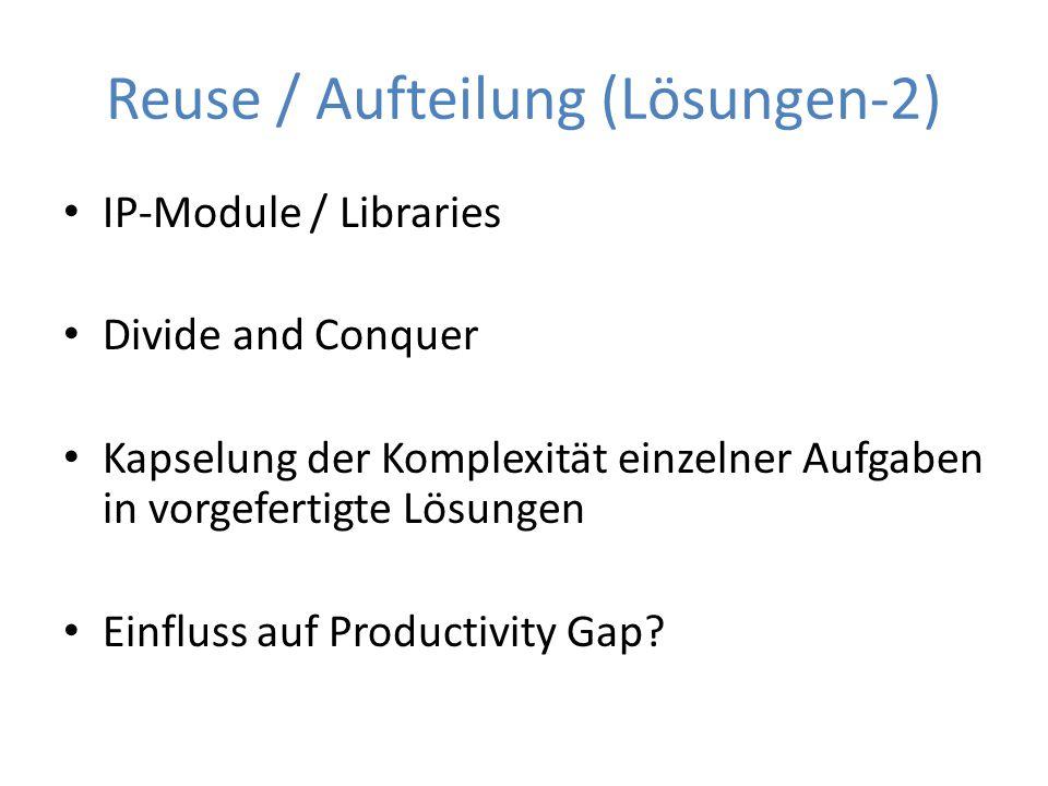Reuse / Aufteilung (Lösungen-2) IP-Module / Libraries Divide and Conquer Kapselung der Komplexität einzelner Aufgaben in vorgefertigte Lösungen Einflu