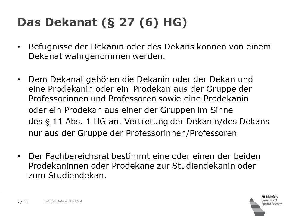 5 / 13 Infoveranstaltung FH Bielefeld Das Dekanat (§ 27 (6) HG) Befugnisse der Dekanin oder des Dekans können von einem Dekanat wahrgenommen werden. D