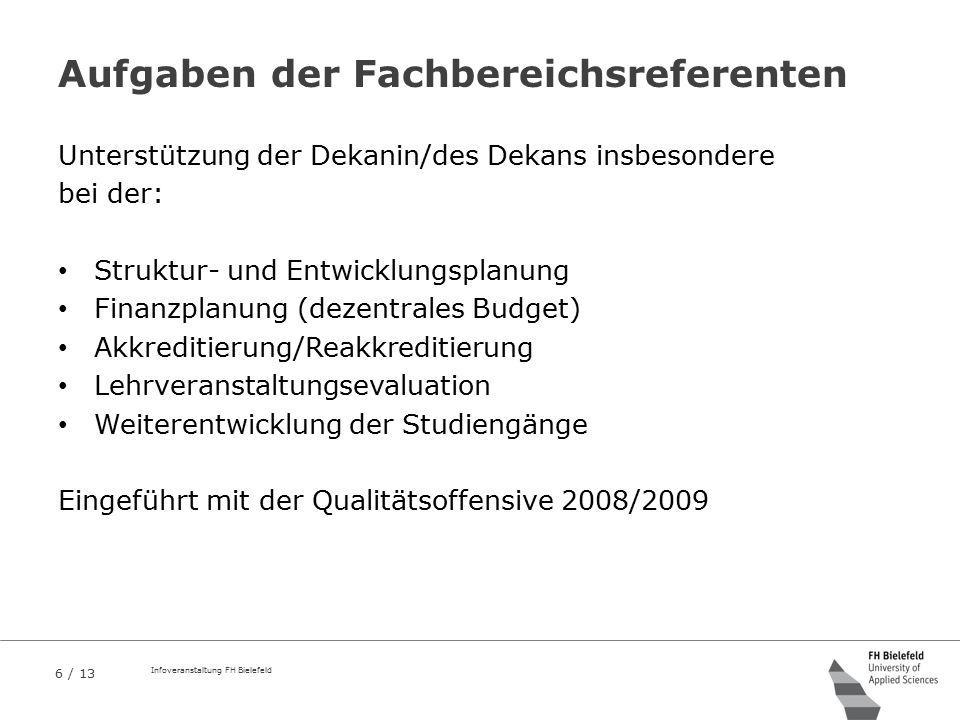 6 / 13 Infoveranstaltung FH Bielefeld Aufgaben der Fachbereichsreferenten Unterstützung der Dekanin/des Dekans insbesondere bei der: Struktur- und Ent