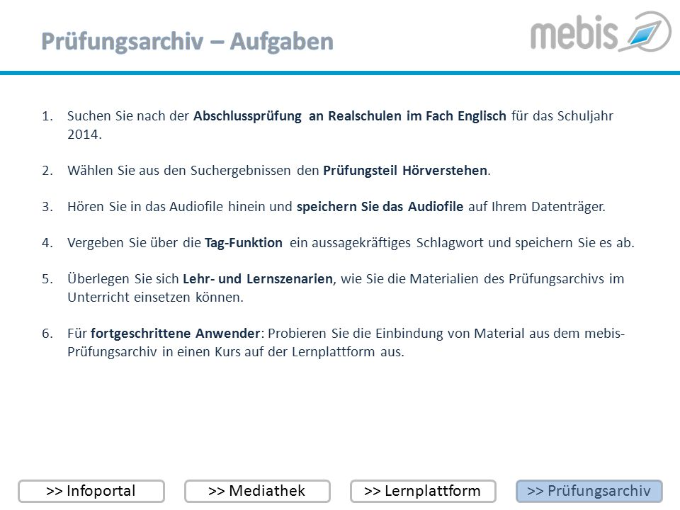 >> Infoportal>> Mediathek>> Lernplattform>> Prüfungsarchiv Tutorials zu Ihrer Unterstützung finden Sie im Infoportal unter https://www.mebis.bayern.de/kategorie/service/fortbildung/tutorials/