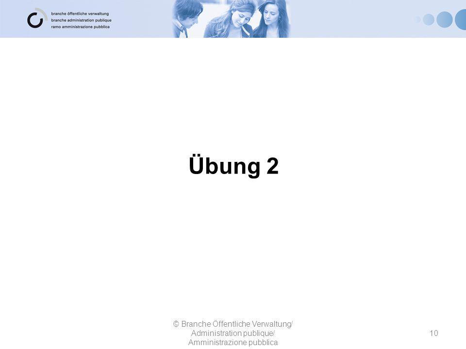 Übung 2 10 © Branche Öffentliche Verwaltung/ Administration publique/ Amministrazione pubblica