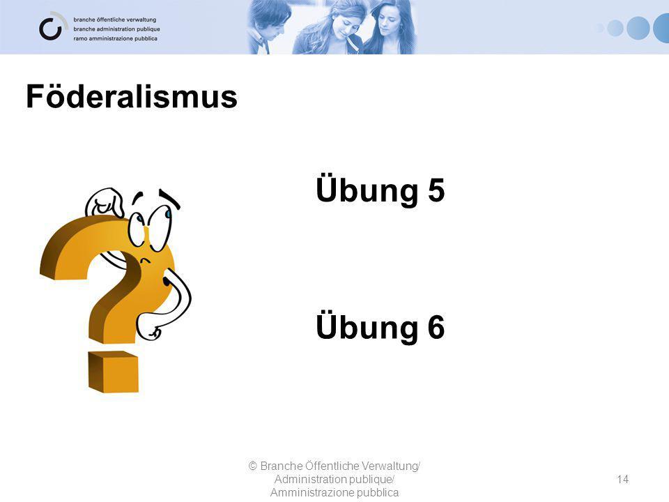 Föderalismus 14 © Branche Öffentliche Verwaltung/ Administration publique/ Amministrazione pubblica Übung 5 Übung 6